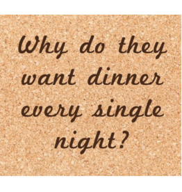 Cork Coaster, Dinner Every Night