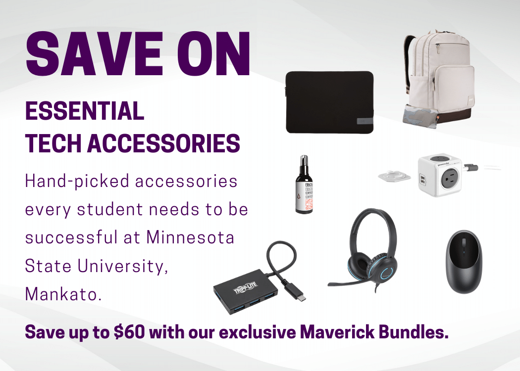 Save on hand-picked accessories every student needs to be successful at Minnesota State University, Mankato. Save up to $60 with our exclusive Maverick Bundles.