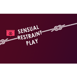SENSUAL RESTRAINT PLAY: ROPE BONDAGE AND MORE