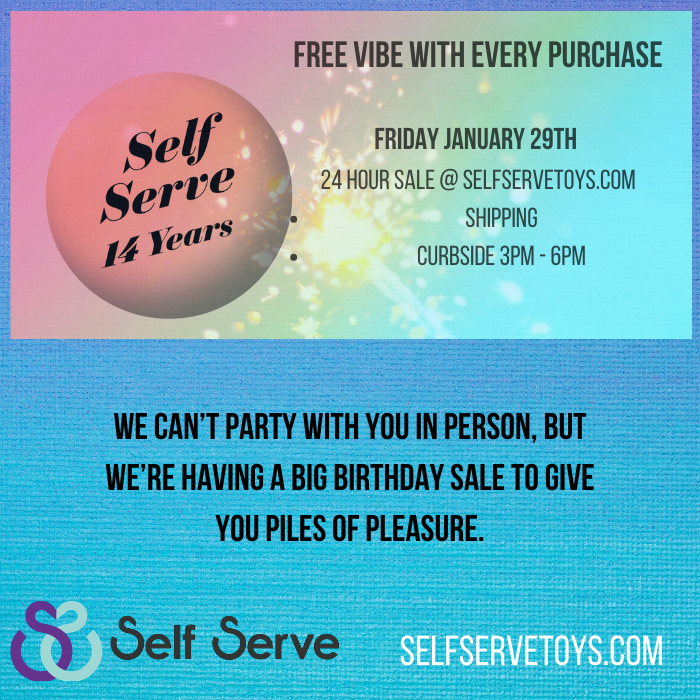 Celebrate 14 years of Self Serve. We can't party with you in person, but we're having a big birthday sale to give you piles of pleasure. It's our birthday, but you get the presents.  Free vibe with every purchase Every $10 you spend increases your chance to win a $200 gift card.    Friday January 29th 24 hour sale @ selfservetoys.com - Shipping - Curbside from 3pm - 6pm  www.selfservetoys.com