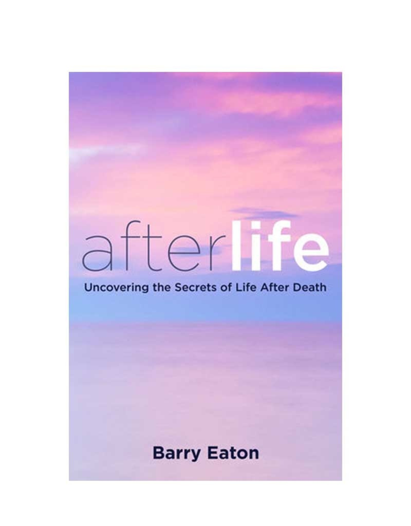 Afterlife Uncovering the Secrets of Life After Death by Barry Eaton