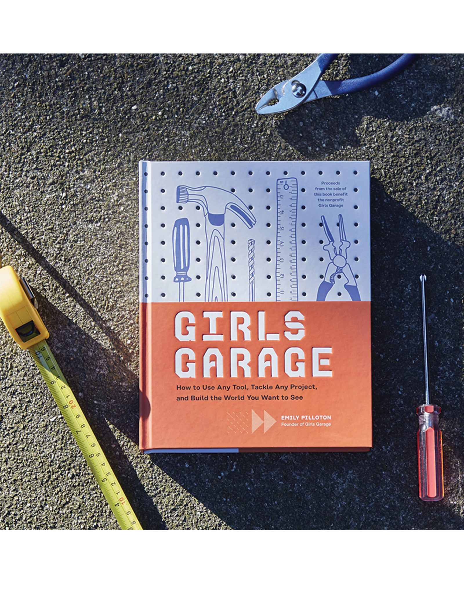 Girls Garage:  How to Use Any Tool, Tackle Any Project, and Build the World You Want to See