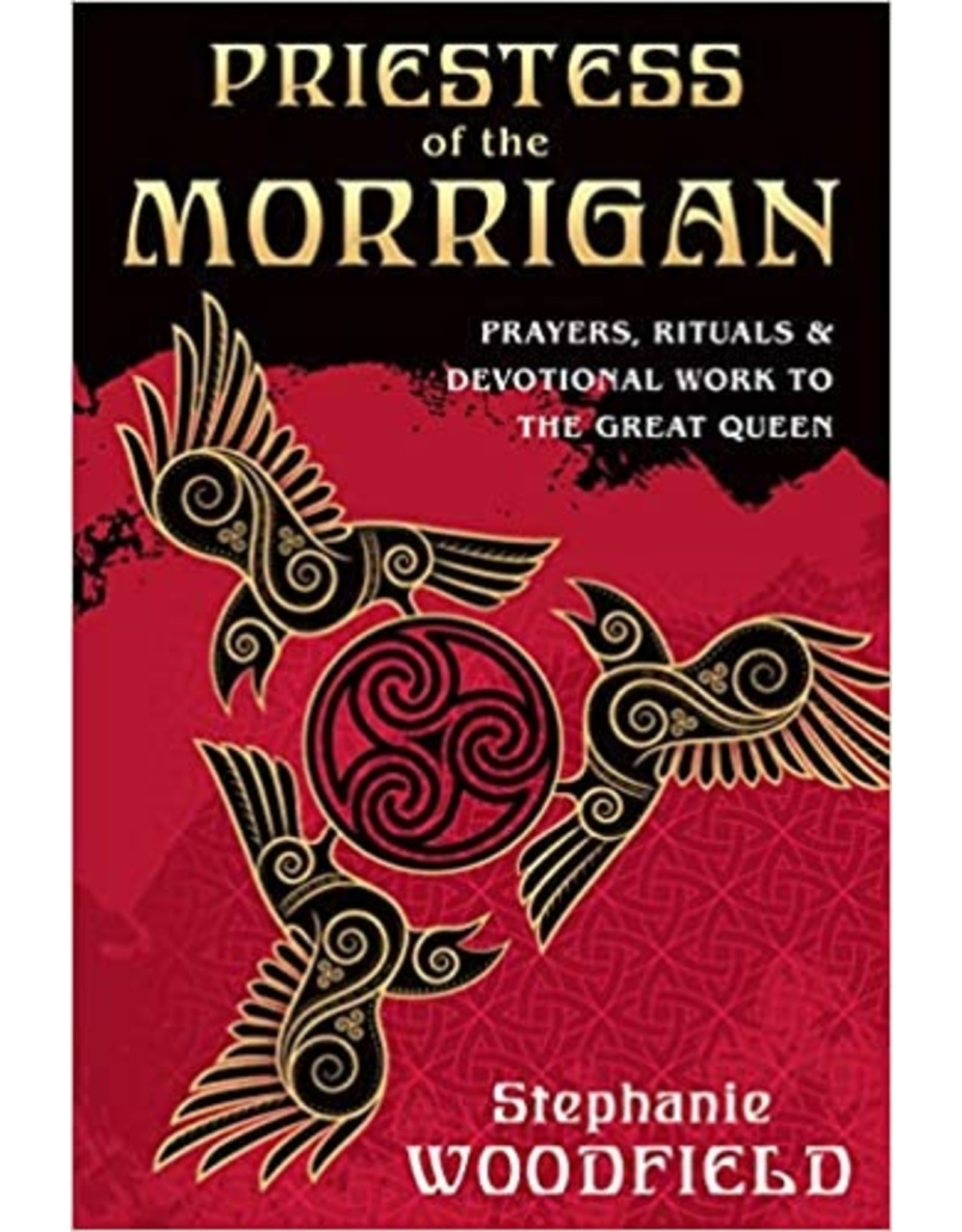 Priestess of the Morrigan: Prayers, Rituals & Devotional Work to the Great Queen