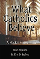 Our Sunday Visitor What Catholics Believe, by Mike Aquilina/Fr. Kris D. Stubna