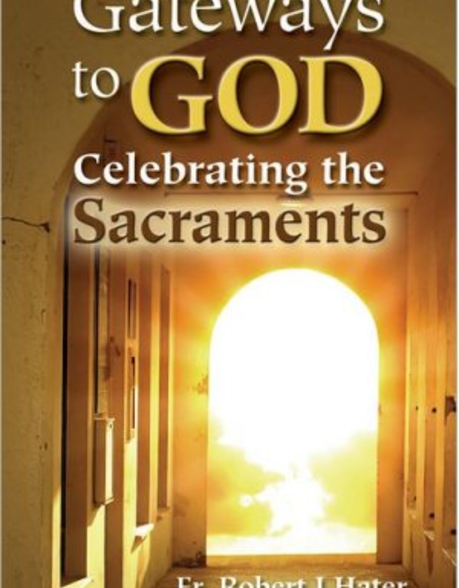 Our Sunday Visitor Gateways to GOD Celebrating the Sacraments, by Fr. Robert J. Hater