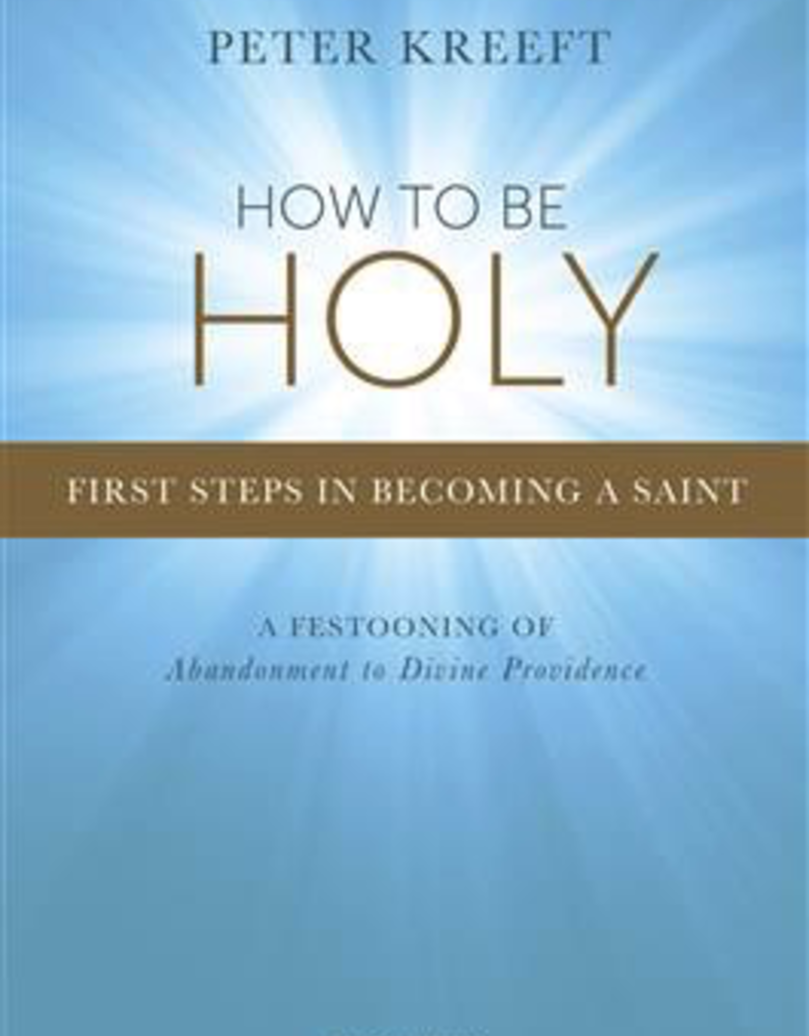 Ignatius Press How to Be Holy:  First Steps in Becoming a Saint, by Peter Kreeft (paperback)