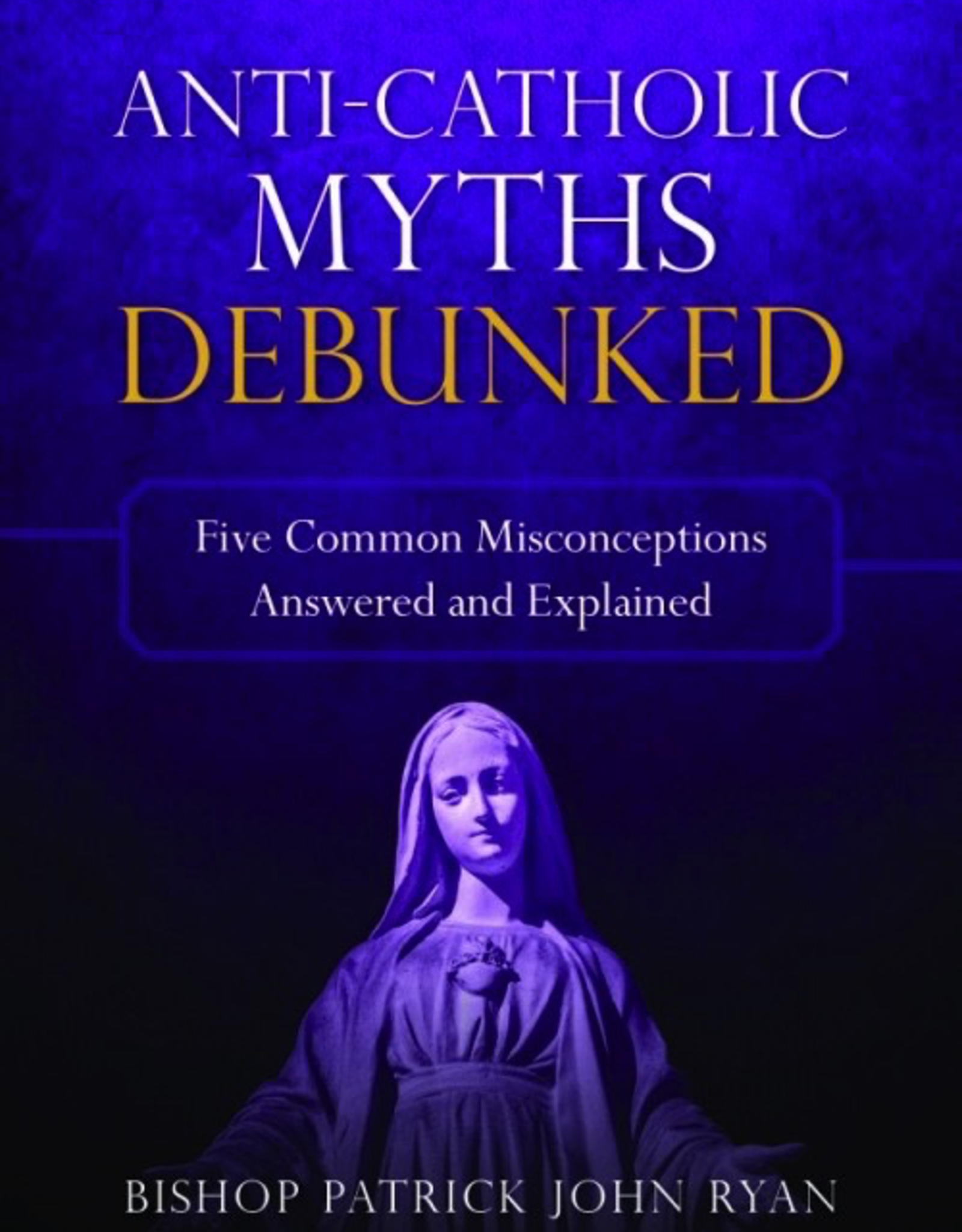 Sophia Institute Anti-Catholic Myths Debunked:  Five Common Misconceptions Answered and Explained, by Bishop Patrick John Ryan (paperback)