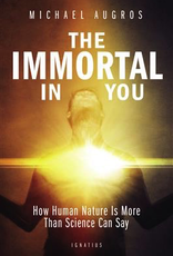 Ignatius Press The Immortal in You:  How Human Natrure Is More Than Science Can Say, by Michael Augros (paperback)