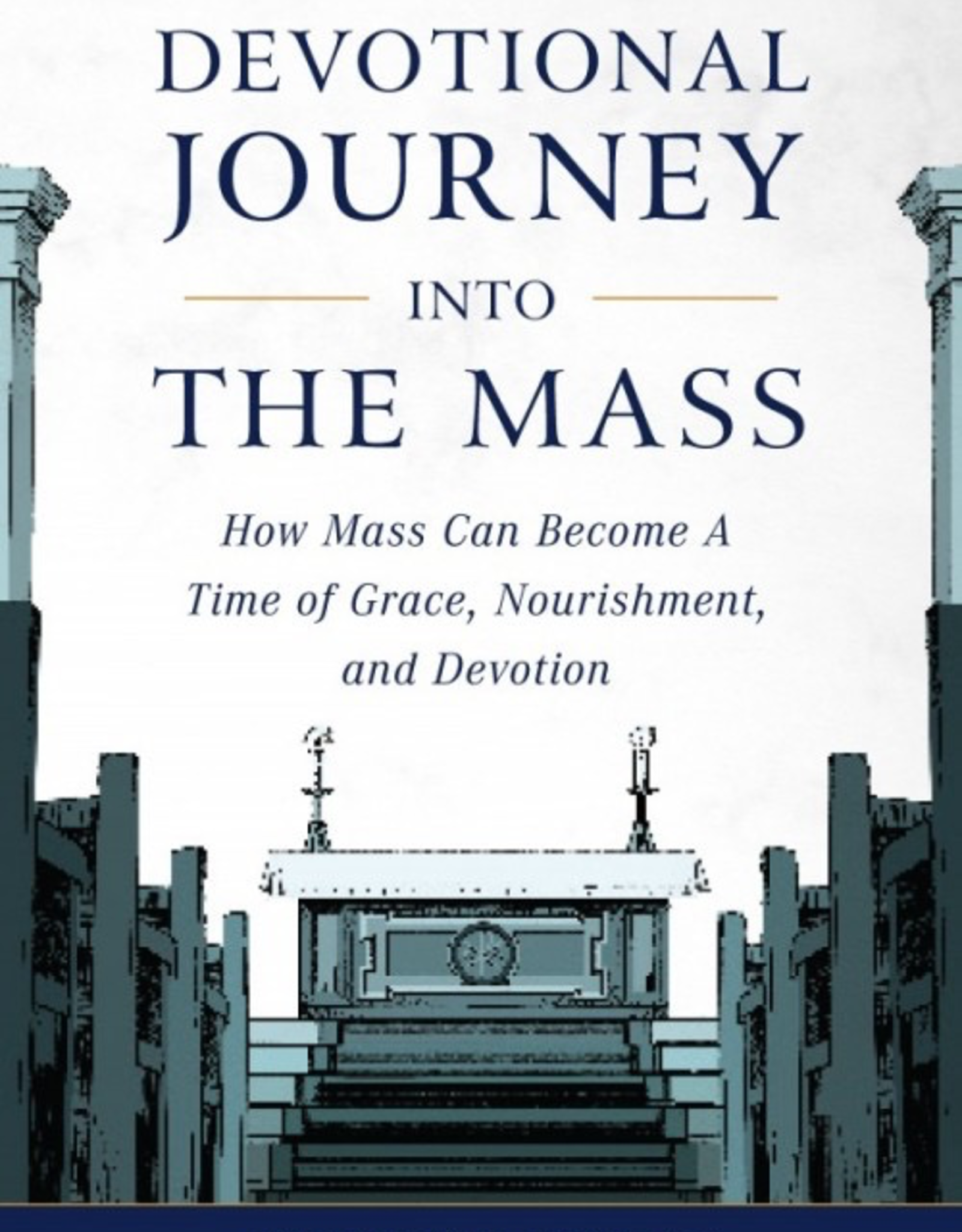 Sophia Institute Devotional Journey into the Mass:  How Mass Can Become a Time of Grace, Nourishment, and Devotion, by Christopher Carstens (paperback)