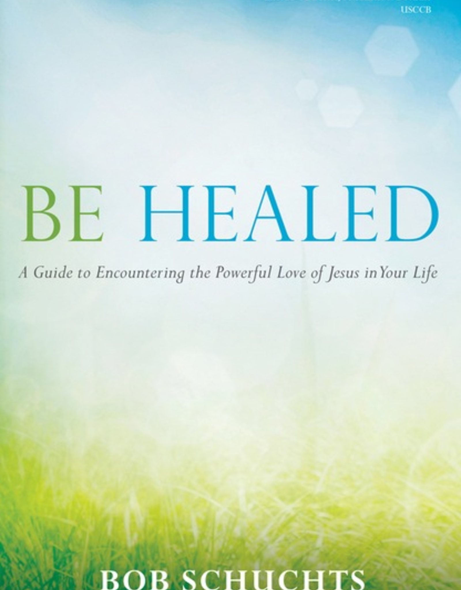 Ave Maria Press Be Healed:  A Guide to Encountering the Powerful Love of Jesus in Your Life, by Bob Schuchts (paperback)