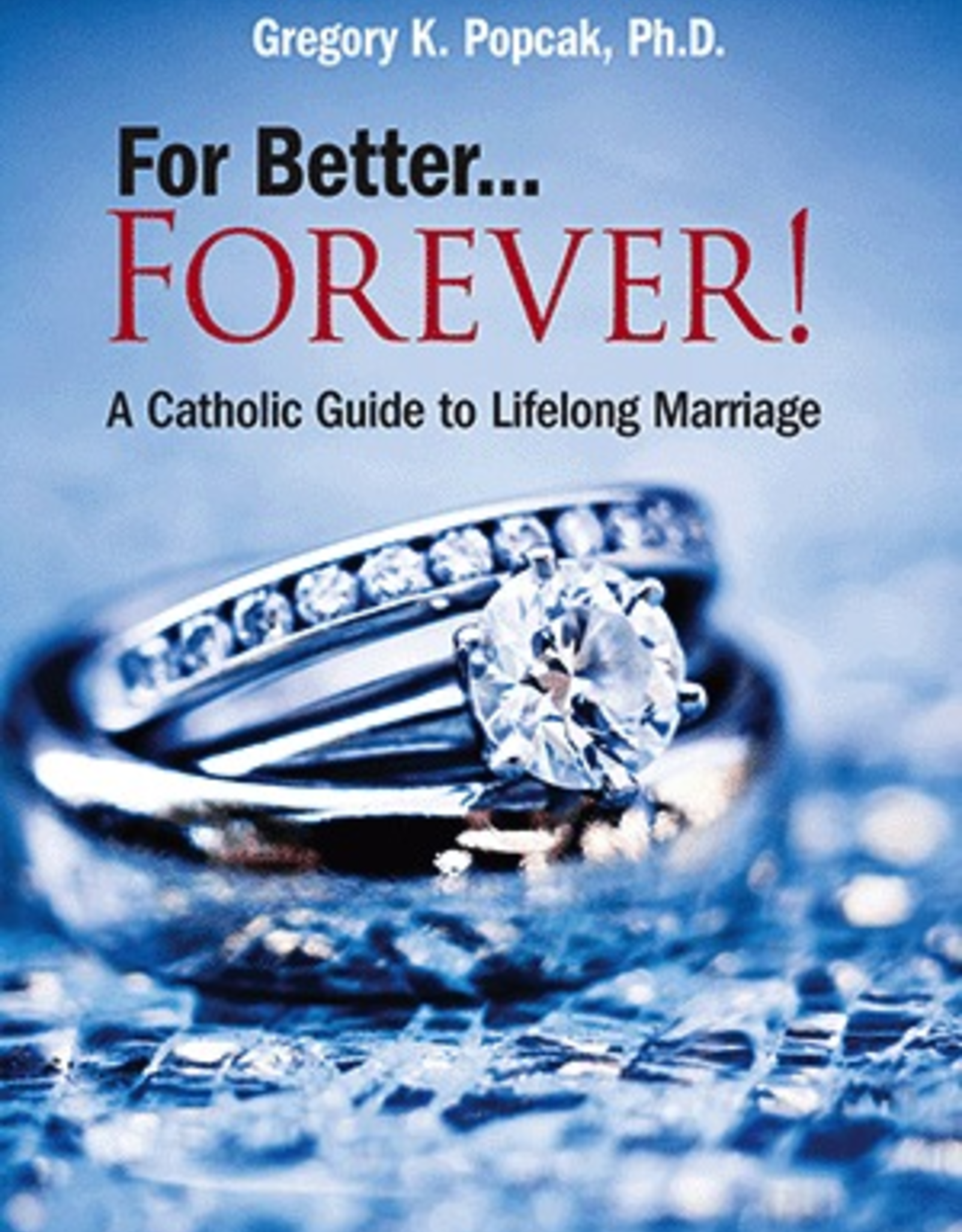 Our Sunday Visitor For Better....Forever! A Catholic Guide to Lifelong Marriage, by Gregory K. Popcak (paperback)
