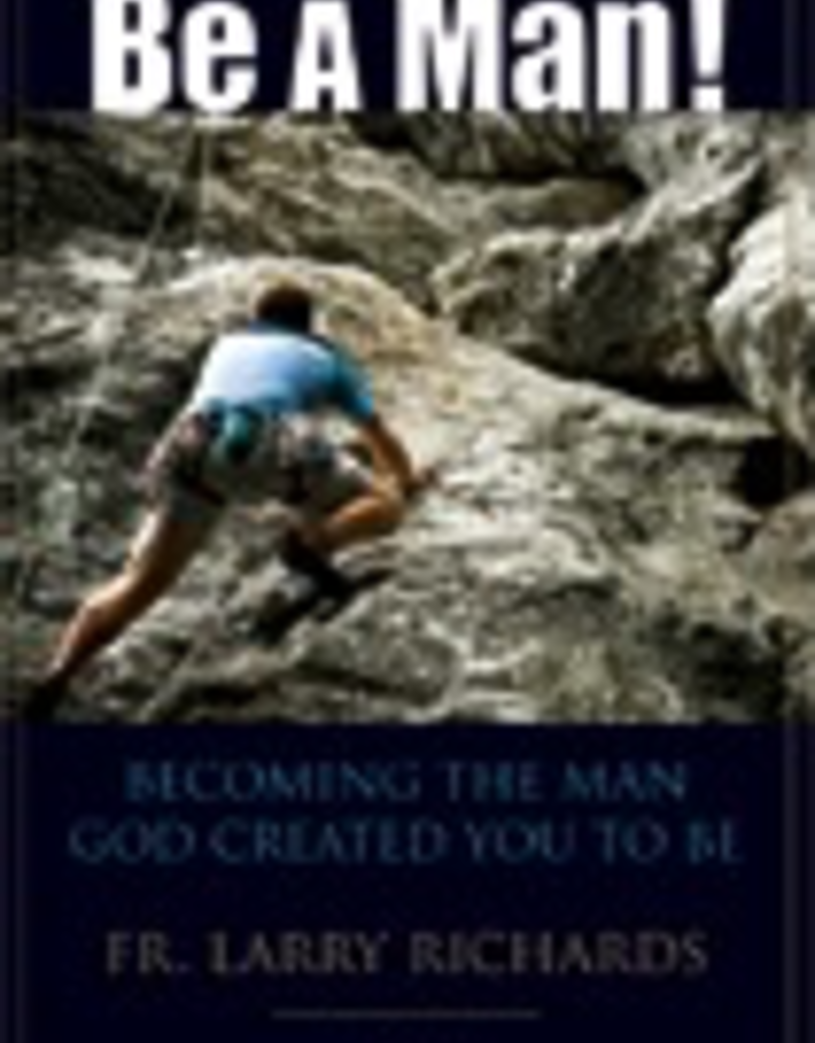 Ignatius Press Be A Man:  Becoming the Man God Created You to Be, by Father Larry Richards (paperback)