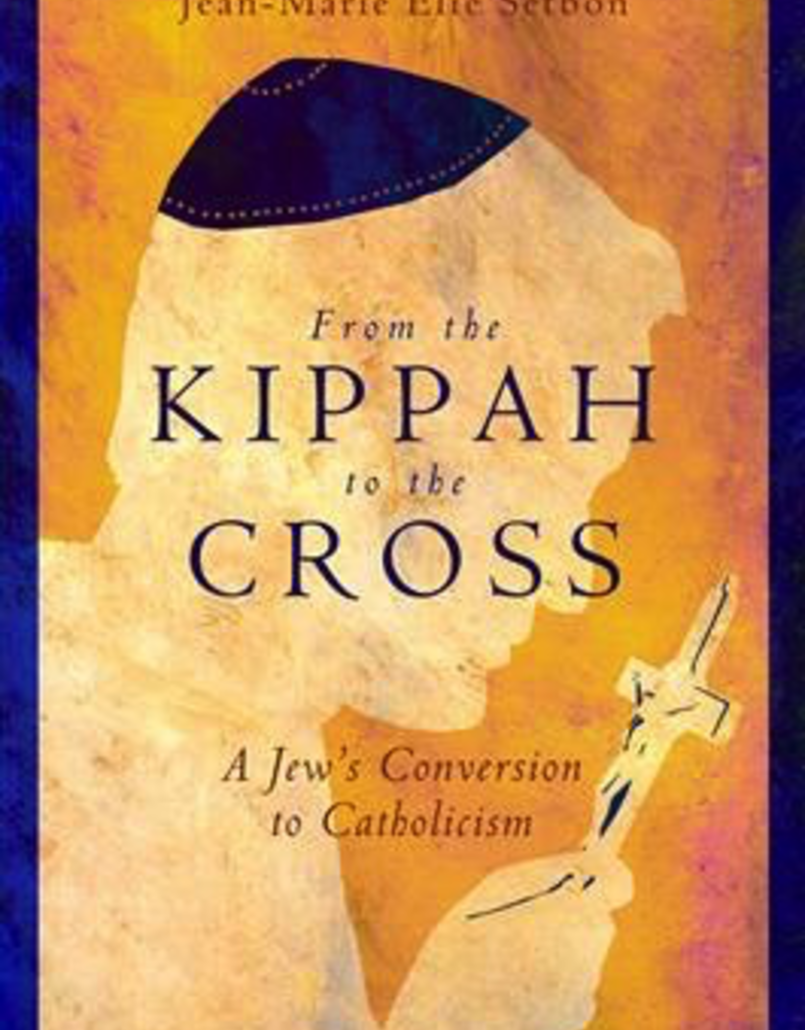 Ignatius Press From the Kippah to the Cross:  A Jew's Conversion to Catholicism, by Jean-Marie Elie Setbon (paperback)
