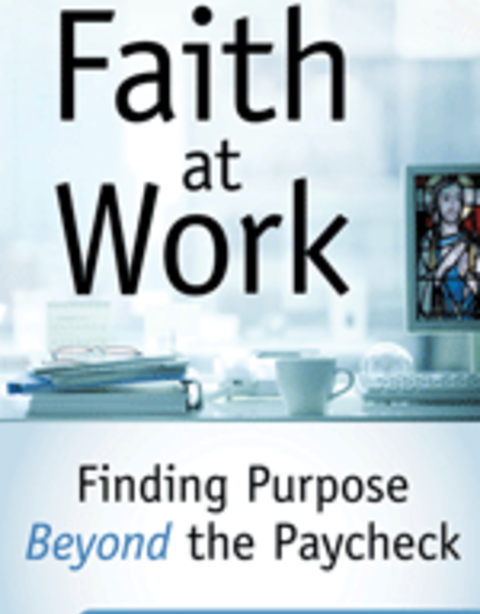 Our Sunday Visitor Faith at Work:  Finding Purpose Beyond a Paycheck, by Kevin Lowry (paperback)
