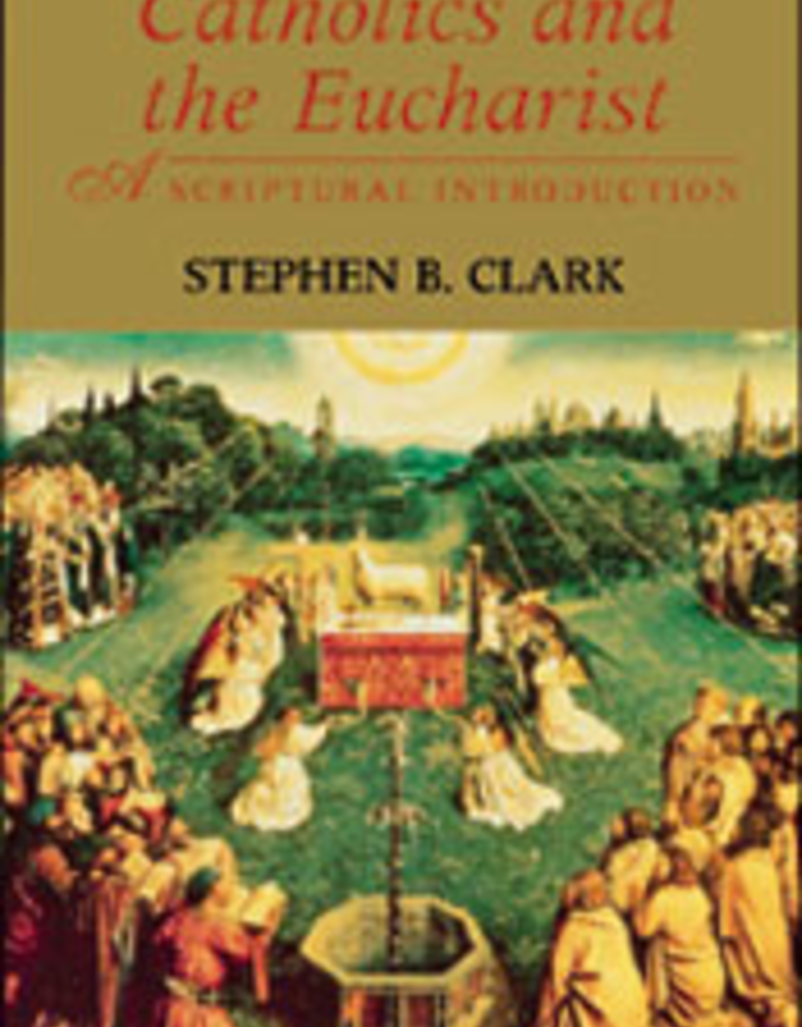 Franciscan Media Catholics and the Eucharist:  A Spiritual Introduction, by Stephen B. Clark (paperback)