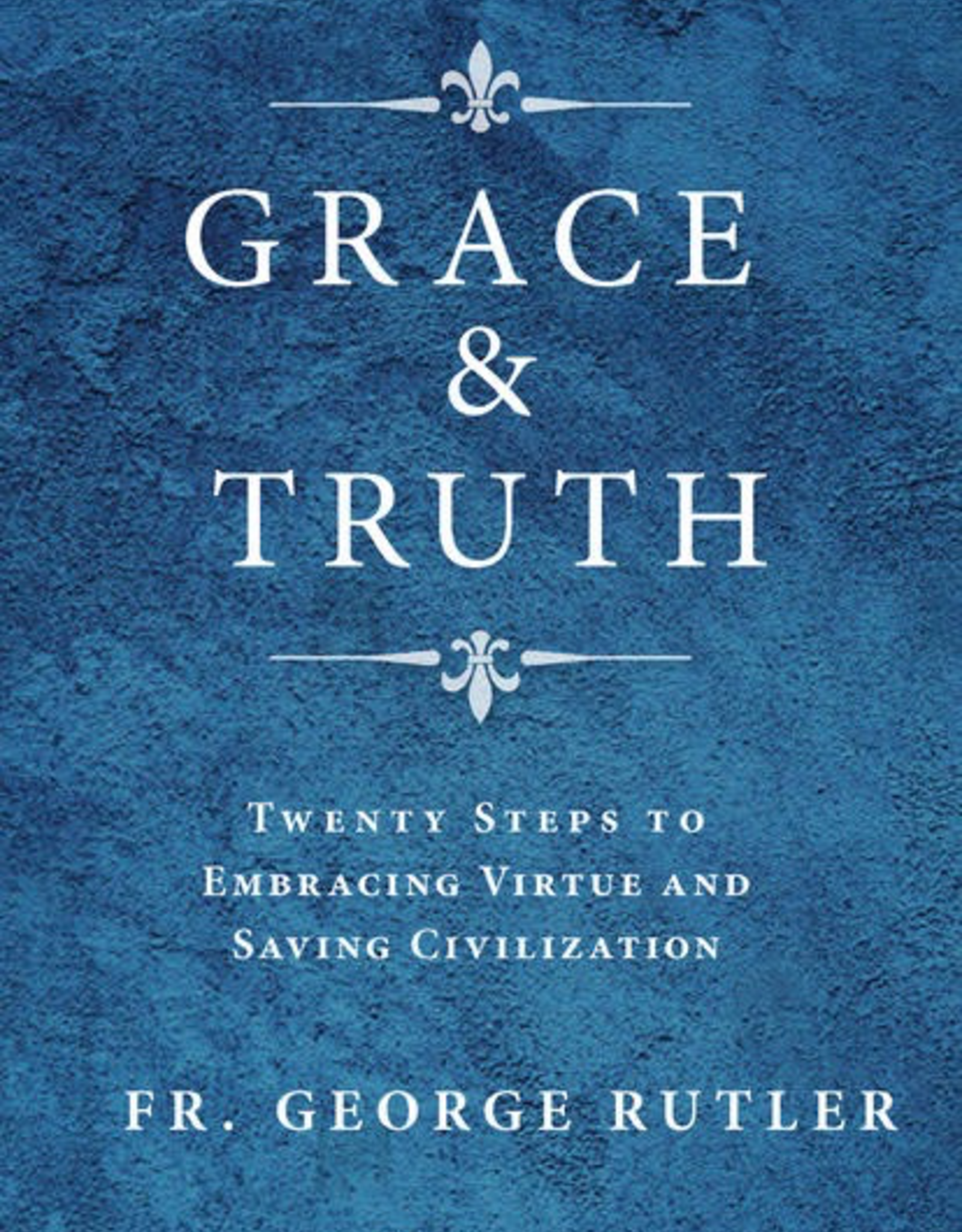 Sophia Institute Grace & Truth:  Twenty Steps to Embracing Virtue and Saving Civilization, by Geroge Rutler (paperback)