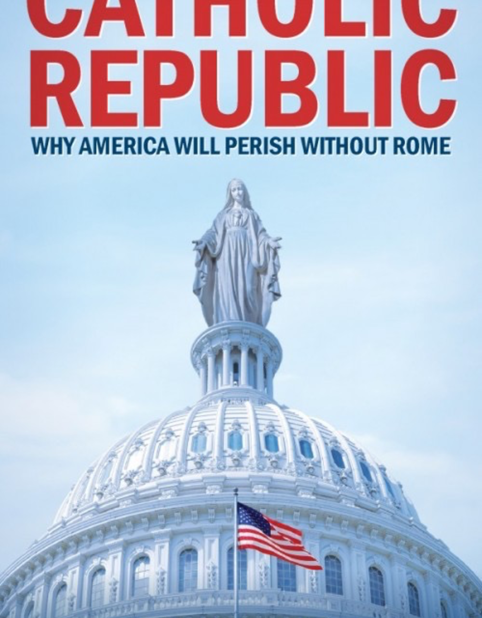 Sophia Institute Catholic Republic:  Why America Will Perish without Rome, by Timothy Gordon (paperback)