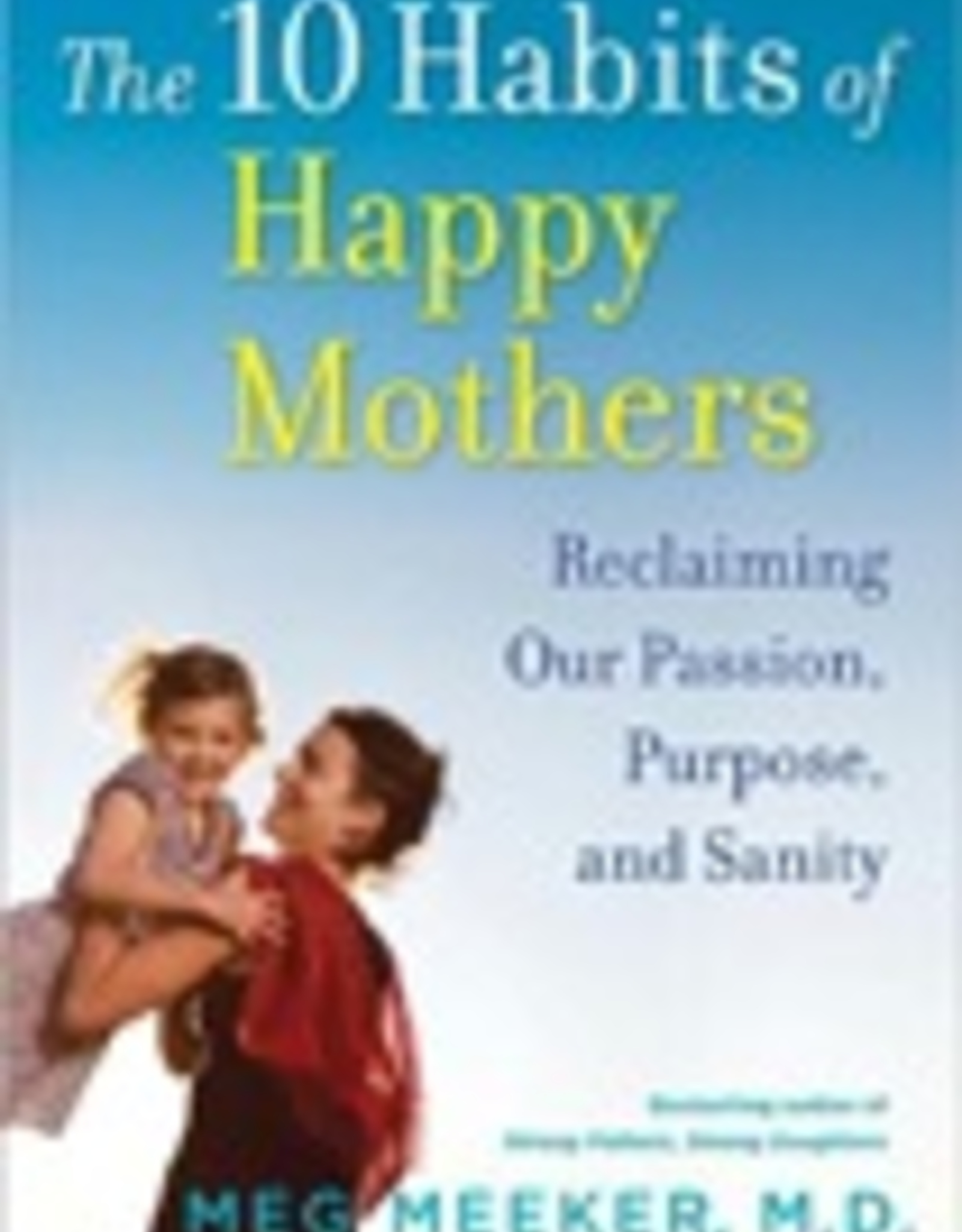 Ignatius Press The Ten Habits of Happy Mothers:  Reclaiming Our Passion, Purpose and Sanity, by Meg Meeker (paperback)
