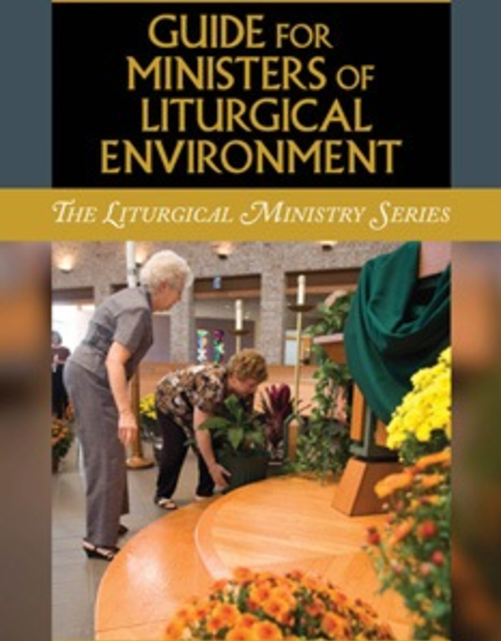 Liturgical Training Press Guide for Ministers of Liturgical Environment, by Paul Turner and Mary Patricia Storms