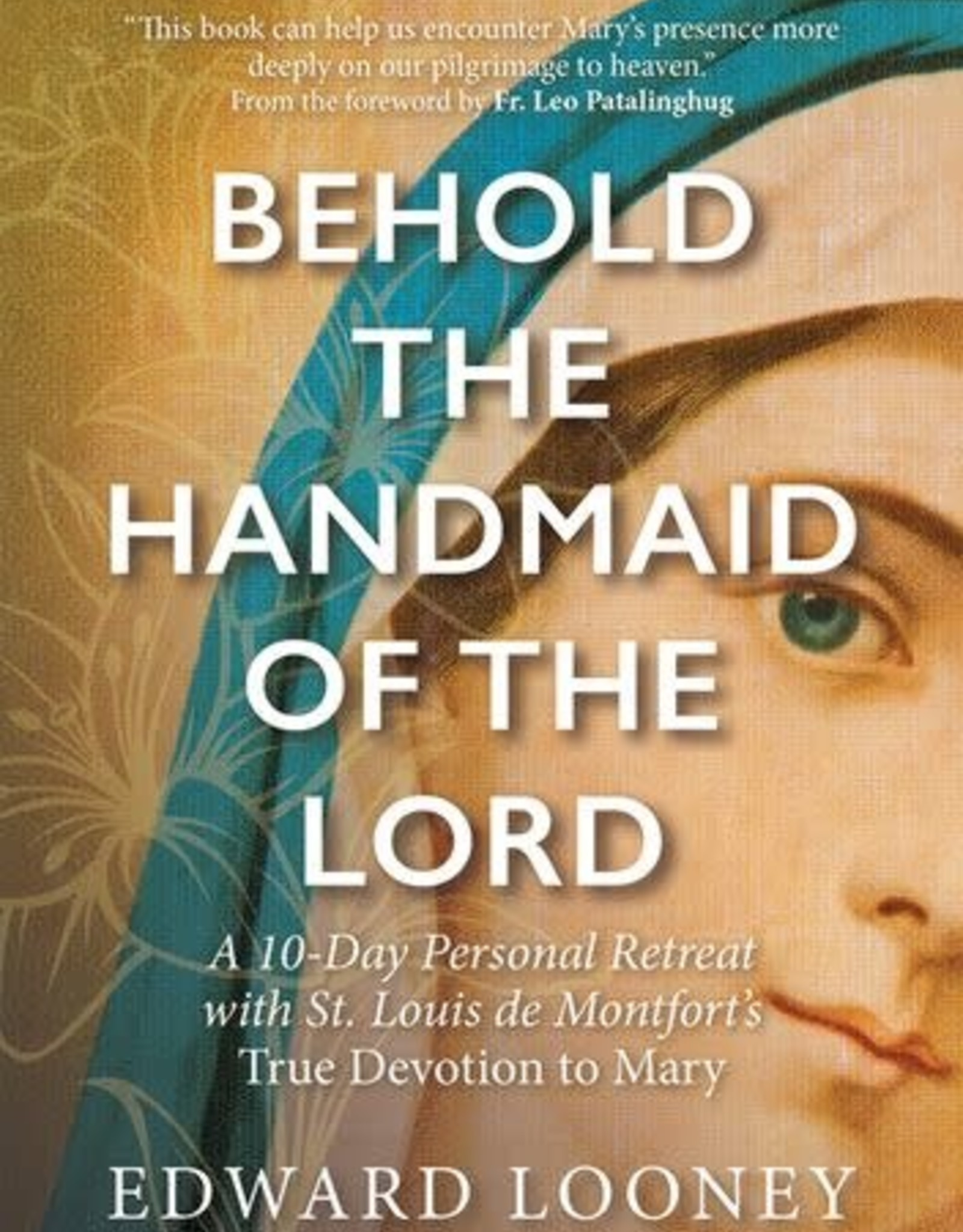 Behold the Handmaid of the Lord:  A 10-Day Personal Retreat w/ True Devotion to Mary, by Edward Looney