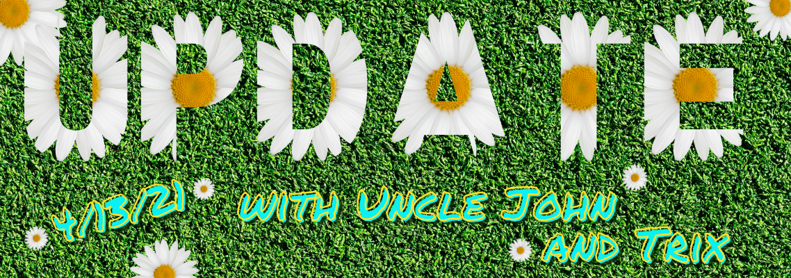 Update with Uncle John and Trix 4/12/21