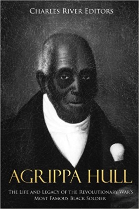 Agrippa Hull: The Life and Legacy of the Revolutionary War's Most Famous Black Soldier