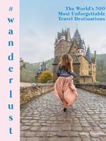 Wanderlust: The World's 500 Most Unforgettable Travel Destinations