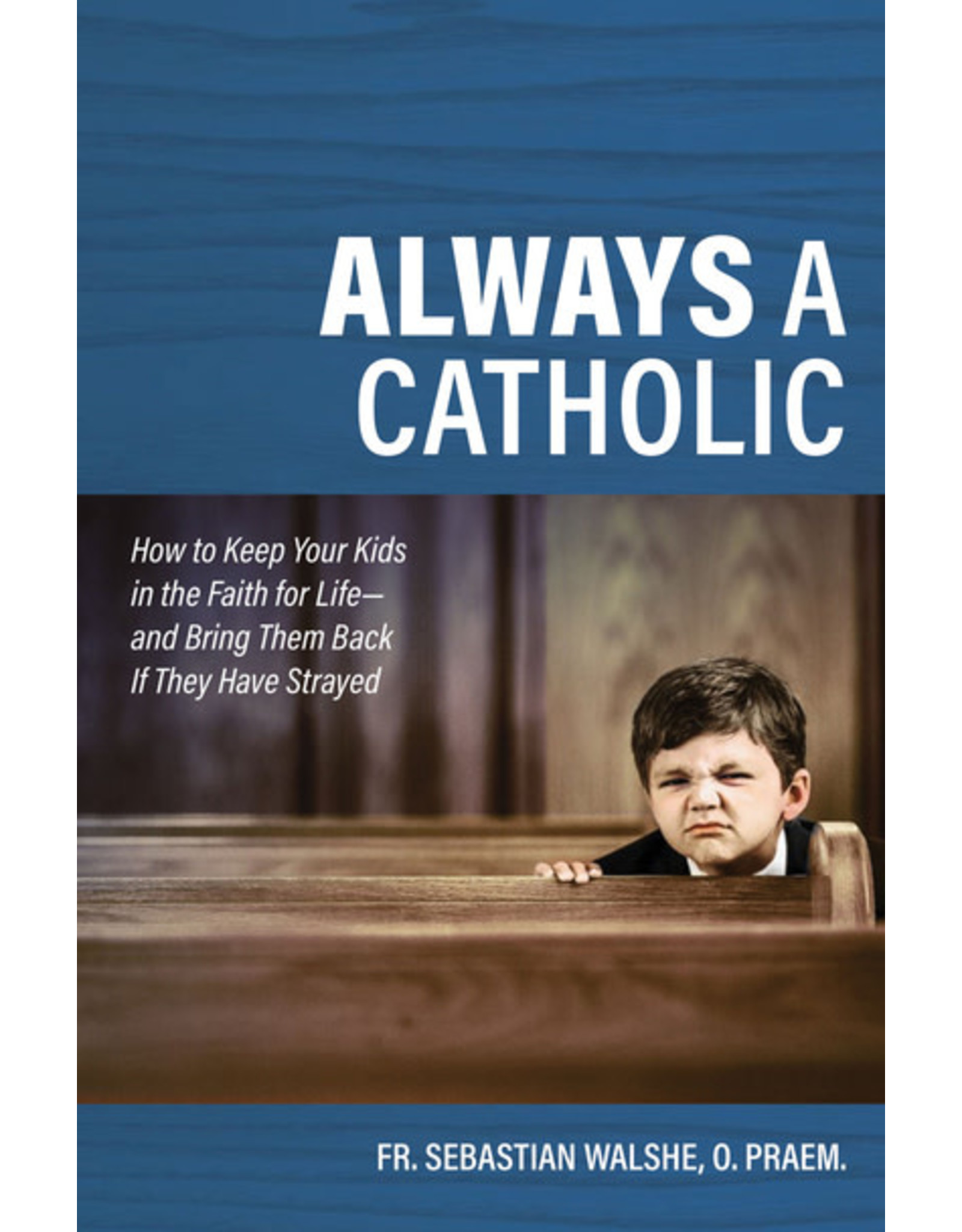 Always a Catholic: How to Keep Your Kids in the Faith for Life-& Bring Them Back If They Have Strayed