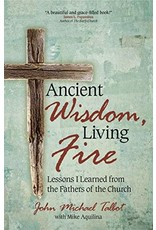 Ancient Wisdom, Living Fire: Lessons I Learned from the Fathers of the Church