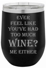 "12 oz. Black Insulated Wine Tumbler - ""Ever Feel Like You've Had Too Much?"""