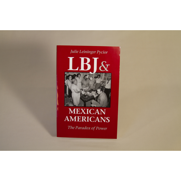 All the Way with LBJ LBJ & Mexican Americans: The Paradox of Power by Julie Leininger Pycior PB
