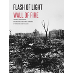 Flash of Light, Wall of Fire:  Japanese Photographs Documenting the Atomic Bombings of Hiroshima and Nagasaki HB