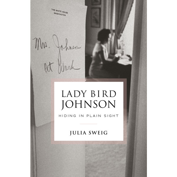 Lady Bird Lady Bird Johnson: Hiding in Plain Sight by Julia Sweig - Signed HB