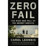 Zero Fail: The Rise and Fall of the Secret Service by Carol Leonnig - Signed HB