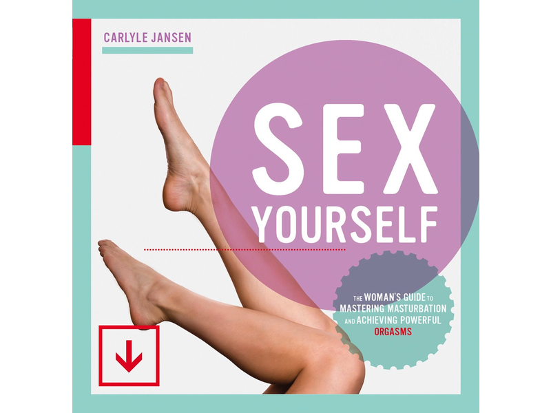 Sex Yourself: The Woman's Guide to Mastering Masturbation and Achieving Powerful Orgasms