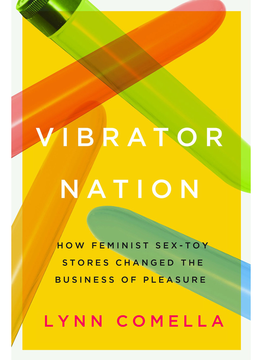 Vibrator Nation: How Feminist Sex Toy Stores Changed the Business of Pleasure