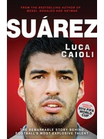 Suarez - The Remarkable Story Behind Football's Most Explosive Talent