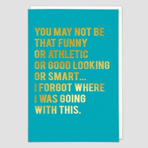 You May Not Be That Funny Or Athletic Or Good Looking Or Smart...