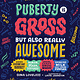 Puberty Is Gross But Also Really Awesome by Gina Loveless (10+)