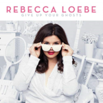 REBECCA LOEBE GIVE UP YOUR GHOSTS