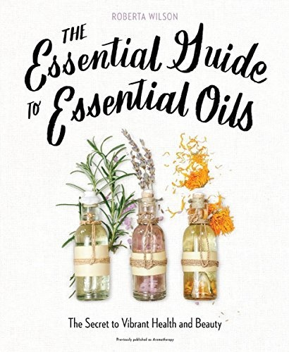 The Essential Guide to Essential Oils by Roberta Wilson-1