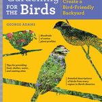 BOOKS/GUIDES Gardening for the Birds: How to Create a Bird-Friendly Backyard BY: GEORGE ADAMS
