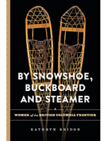 Royal British Columbia Museum By Snowshoe, Buckboard and Steamer : Women of the British Columbia Frontier