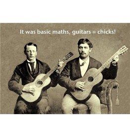 It was Basic Maths, Guitars = Chicks!
