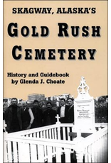 Lynn Canal Publishing Gold Rush Cemetery: History and Guidebook - Choate, Glenda J.