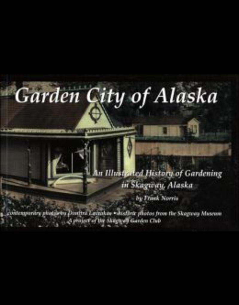 Lynn Canal Publishing Garden City of Alaska: An illustrated history of gardening in Skagway, Alaska - Norris, Frank
