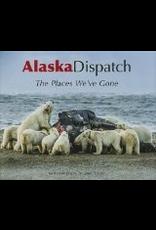 Todd Communications Alaska Dispatch: The Places We've Gone - Alaska Dispatch, Loren Holmes, Ben Anderson, Amanda Coyne, Jill Burke, Craig Medred, Alex DeMarban, Alice Rogoff