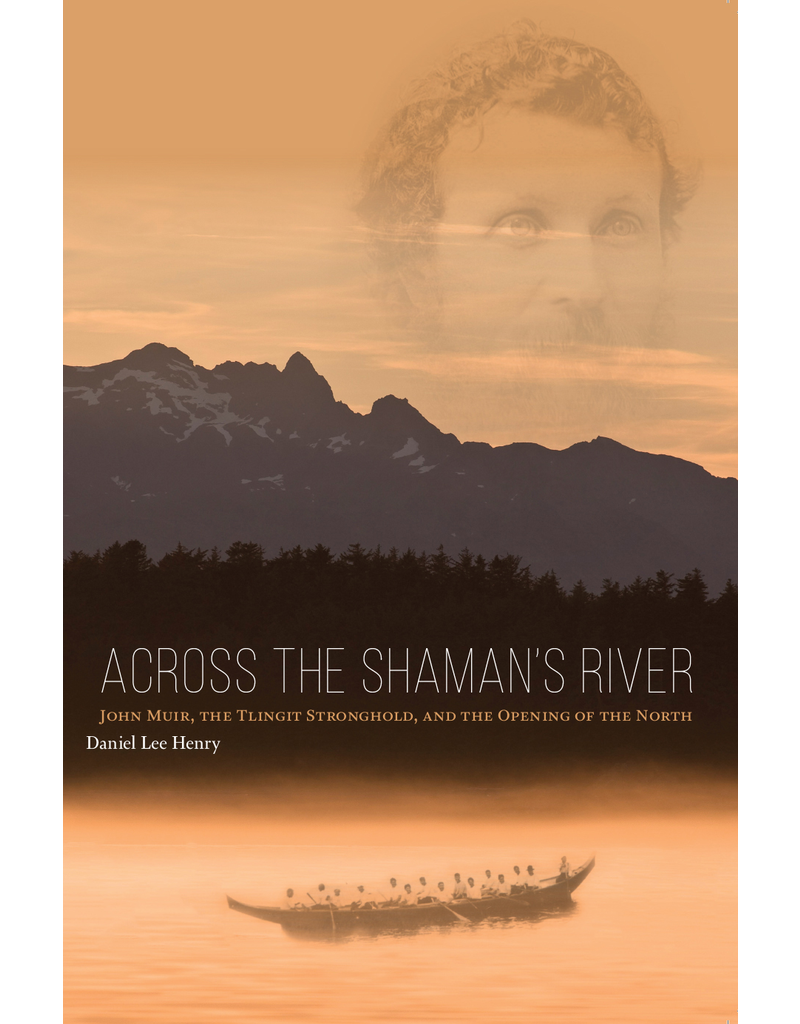 University of Alaska Across the Shaman's River; John Muir, the Tlingit Stronghold, and the Opening of the North - Henry, Daniel L.
