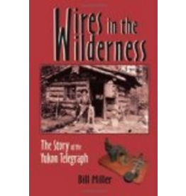 P R Dist. Wires in the Wilderness;,the story of the Yukon Telegraph, - Miller, Bill