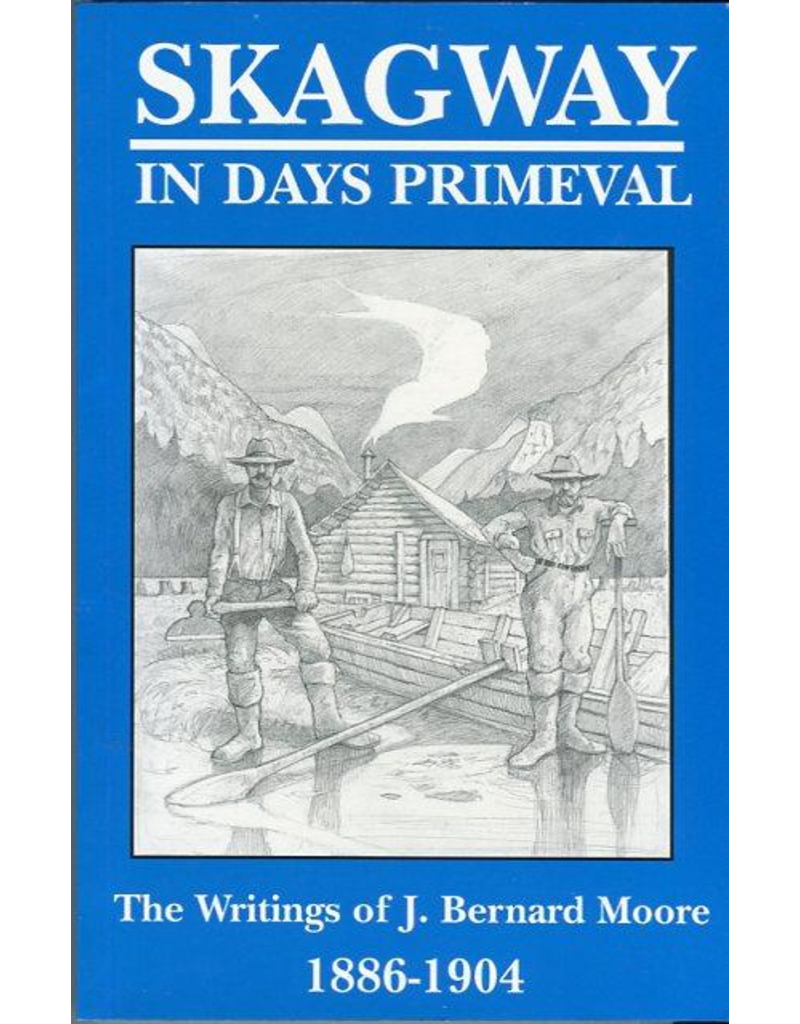 Lynn Canal Publishing Skagway in Days Primeval: The writings of J. Bernard Moore, 1886-1904 - Moore, Bernard J.